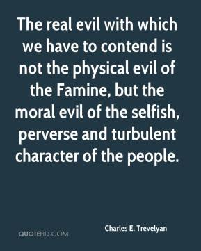 Charles E. Trevelyan - The real evil with which we have to contend is not the physical evil of the Famine, but the moral evil of the selfish, perverse and turbulent character of the people.