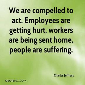 Charles Jeffress - We are compelled to act. Employees are getting hurt, workers are being sent home, people are suffering.