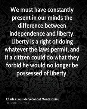 Charles Louis de Secondat Montesquieu - We must have constantly present in our minds the difference between independence and liberty. Liberty is a right of doing whatever the laws permit, and if a citizen could do what they forbid he would no longer be possessed of liberty.