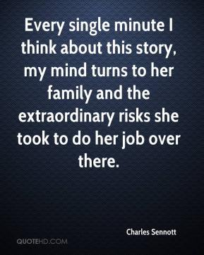Charles Sennott - Every single minute I think about this story, my mind turns to her family and the extraordinary risks she took to do her job over there.