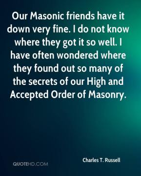 Our Masonic friends have it down very fine. I do not know where they got it so well. I have often wondered where they found out so many of the secrets of our High and Accepted Order of Masonry.