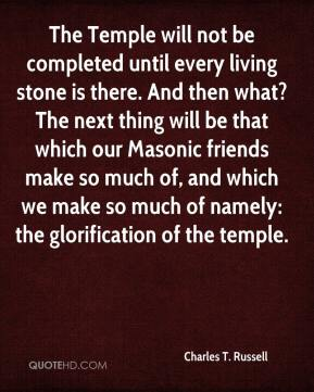 Charles T. Russell - The Temple will not be completed until every living stone is there. And then what? The next thing will be that which our Masonic friends make so much of, and which we make so much of namely: the glorification of the temple.