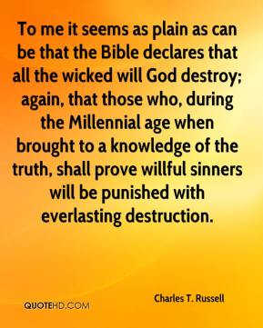 Charles T. Russell - To me it seems as plain as can be that the Bible declares that all the wicked will God destroy; again, that those who, during the Millennial age when brought to a knowledge of the truth, shall prove willful sinners will be punished with everlasting destruction.