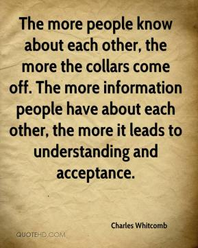 Charles Whitcomb - The more people know about each other, the more the collars come off. The more information people have about each other, the more it leads to understanding and acceptance.