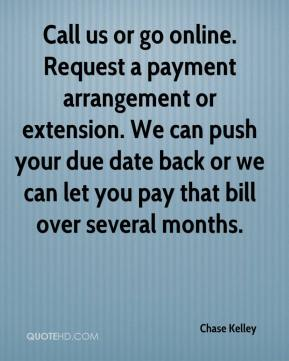 Chase Kelley - Call us or go online. Request a payment arrangement or extension. We can push your due date back or we can let you pay that bill over several months.