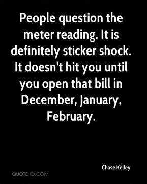Chase Kelley - People question the meter reading. It is definitely sticker shock. It doesn't hit you until you open that bill in December, January, February.