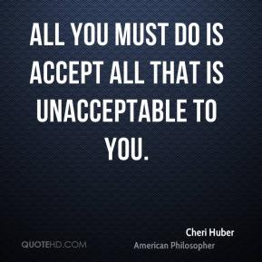 Cheri Huber - All you must do is accept all that is unacceptable to you.