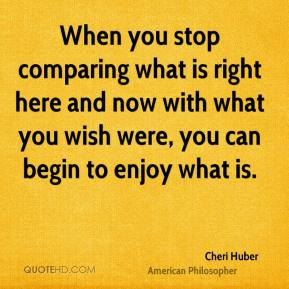 Cheri Huber - When you stop comparing what is right here and now with what you wish were, you can begin to enjoy what is.