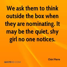 Chéri Pierre - We ask them to think outside the box when they are nominating. It may be the quiet, shy girl no one notices.