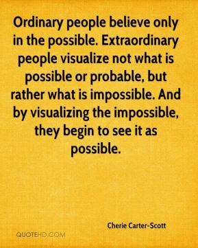 Ordinary people believe only in the possible. Extraordinary people visualize not what is possible or probable, but rather what is impossible. And by visualizing the impossible, they begin to see it as possible.