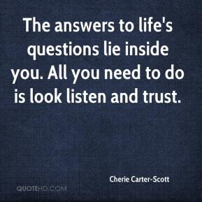 The answers to life's questions lie inside you. All you need to do is look listen and trust.