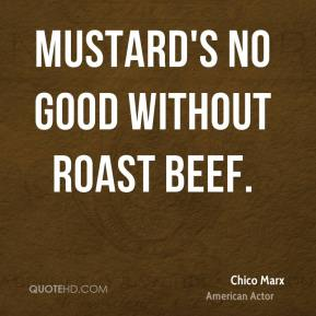 Chico Marx - Mustard's no good without roast beef.