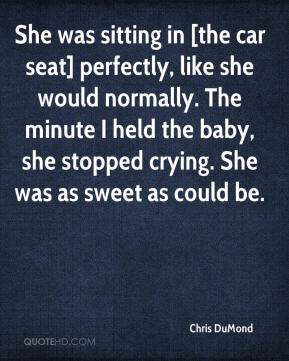 Chris DuMond - She was sitting in [the car seat] perfectly, like she would normally. The minute I held the baby, she stopped crying. She was as sweet as could be.