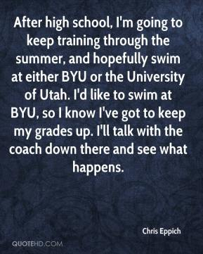 Chris Eppich - After high school, I'm going to keep training through the summer, and hopefully swim at either BYU or the University of Utah. I'd like to swim at BYU, so I know I've got to keep my grades up. I'll talk with the coach down there and see what happens.