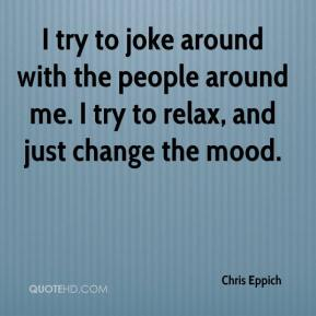 I try to joke around with the people around me. I try to relax, and just change the mood.