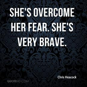 Chris Heacock - She's overcome her fear. She's very brave.