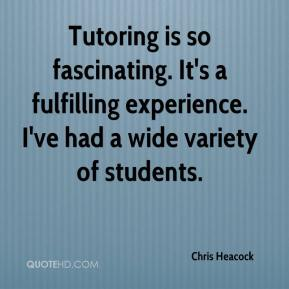 Chris Heacock - Tutoring is so fascinating. It's a fulfilling experience. I've had a wide variety of students.