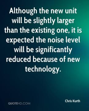 Chris Kurth - Although the new unit will be slightly larger than the existing one, it is expected the noise level will be significantly reduced because of new technology.