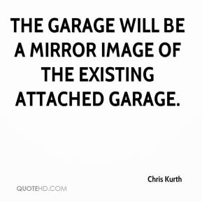 Chris Kurth - The garage will be a mirror image of the existing attached garage.
