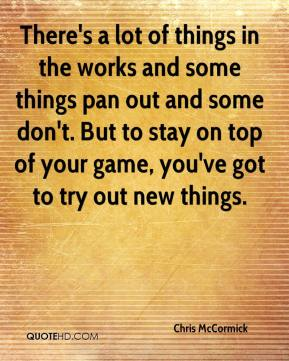 Chris McCormick - There's a lot of things in the works and some things pan out and some don't. But to stay on top of your game, you've got to try out new things.