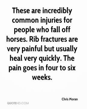 Chris Moran - These are incredibly common injuries for people who fall off horses. Rib fractures are very painful but usually heal very quickly. The pain goes in four to six weeks.