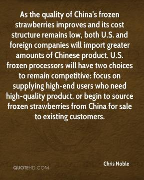 Chris Noble - As the quality of China's frozen strawberries improves and its cost structure remains low, both U.S. and foreign companies will import greater amounts of Chinese product. U.S. frozen processors will have two choices to remain competitive: focus on supplying high-end users who need high-quality product, or begin to source frozen strawberries from China for sale to existing customers.