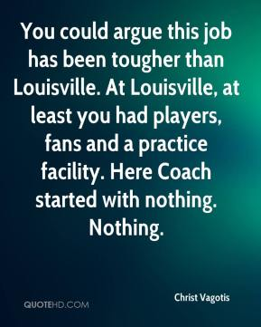 You could argue this job has been tougher than Louisville. At Louisville, at least you had players, fans and a practice facility. Here Coach started with nothing. Nothing.