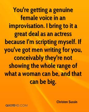 Christen Sussin - You're getting a genuine female voice in an improvisation. I bring to it a great deal as an actress because I'm scripting myself. If you've got men writing for you, conceivably they're not showing the whole range of what a woman can be, and that can be big.