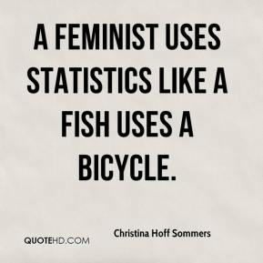 Christina Hoff Sommers - A Feminist Uses Statistics Like a Fish Uses a Bicycle.
