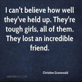 Christine Grunewald - I can't believe how well they've held up. They're tough girls, all of them. They lost an incredible friend.