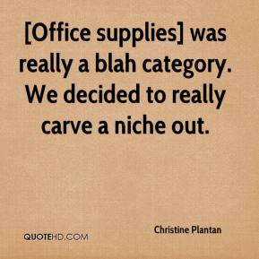 Christine Plantan - [Office supplies] was really a blah category. We decided to really carve a niche out.