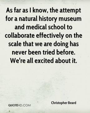 Christopher Beard - As far as I know, the attempt for a natural history museum and medical school to collaborate effectively on the scale that we are doing has never been tried before. We're all excited about it.