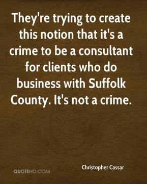 Christopher Cassar - They're trying to create this notion that it's a crime to be a consultant for clients who do business with Suffolk County. It's not a crime.