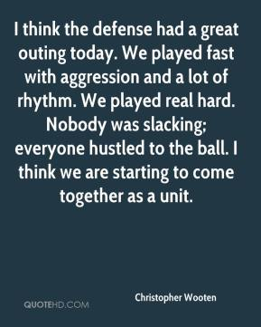 Christopher Wooten - I think the defense had a great outing today. We played fast with aggression and a lot of rhythm. We played real hard. Nobody was slacking; everyone hustled to the ball. I think we are starting to come together as a unit.