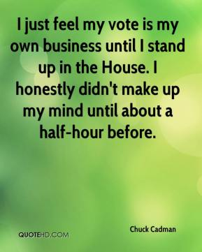Chuck Cadman - I just feel my vote is my own business until I stand up in the House. I honestly didn't make up my mind until about a half-hour before.
