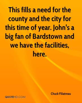 Chuck Filiatreau - This fills a need for the county and the city for this time of year. John's a big fan of Bardstown and we have the facilities, here.
