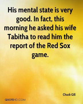 His mental state is very good. In fact, this morning he asked his wife Tabitha to read him the report of the Red Sox game.