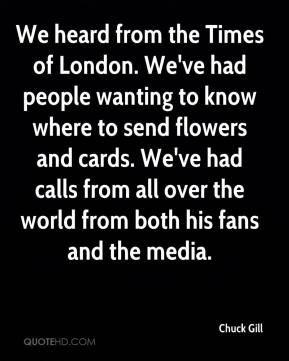 Chuck Gill - We heard from the Times of London. We've had people wanting to know where to send flowers and cards. We've had calls from all over the world from both his fans and the media.