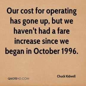 Chuck Kidwell - Our cost for operating has gone up, but we haven't had a fare increase since we began in October 1996.