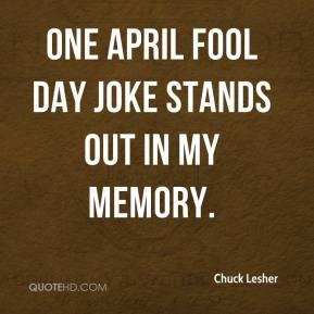 Chuck Lesher - One April Fool Day joke stands out in my memory.