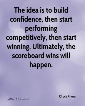 Chuck Priore - The idea is to build confidence, then start performing competitively, then start winning. Ultimately, the scoreboard wins will happen.