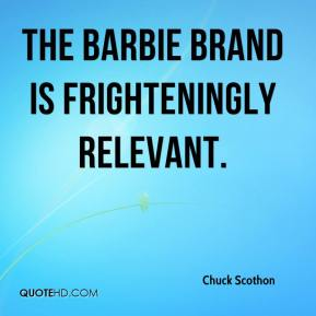 Chuck Scothon - The Barbie brand is frighteningly relevant.