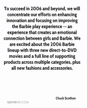 Chuck Scothon - To succeed in 2006 and beyond, we will concentrate our efforts on enhancing innovation and focusing on improving the Barbie play experience -- an experience that creates an emotional connection between girls and Barbie. We are excited about the 2006 Barbie lineup with three new direct-to-DVD movies and a full line of supporting products across multiple categories, plus all new fashions and accessories.