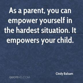 Cindy Balsam - As a parent, you can empower yourself in the hardest situation. It empowers your child.
