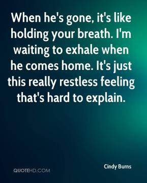 Cindy Burns - When he's gone, it's like holding your breath. I'm waiting to exhale when he comes home. It's just this really restless feeling that's hard to explain.