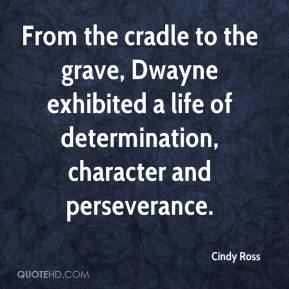 Cindy Ross - From the cradle to the grave, Dwayne exhibited a life of determination, character and perseverance.