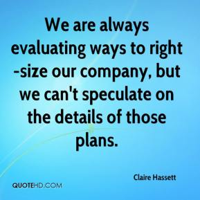 Claire Hassett - We are always evaluating ways to right-size our company, but we can't speculate on the details of those plans.