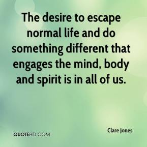 Clare Jones - The desire to escape normal life and do something different that engages the mind, body and spirit is in all of us.