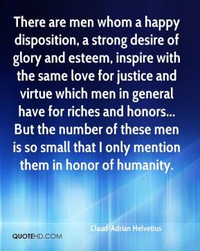 Claud-Adrian Helvetius - There are men whom a happy disposition, a strong desire of glory and esteem, inspire with the same love for justice and virtue which men in general have for riches and honors... But the number of these men is so small that I only mention them in honor of humanity.