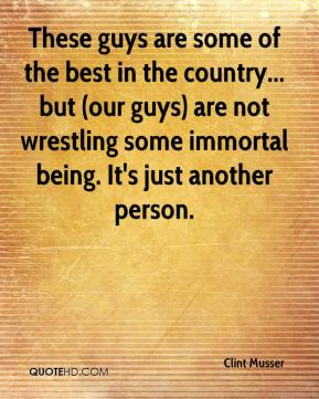 Clint Musser - These guys are some of the best in the country... but (our guys) are not wrestling some immortal being. It's just another person.